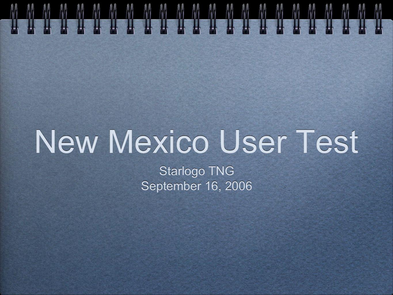 New Mexico User Test Starlogo TNG September 16, 2006 Starlogo TNG September 16, 2006
