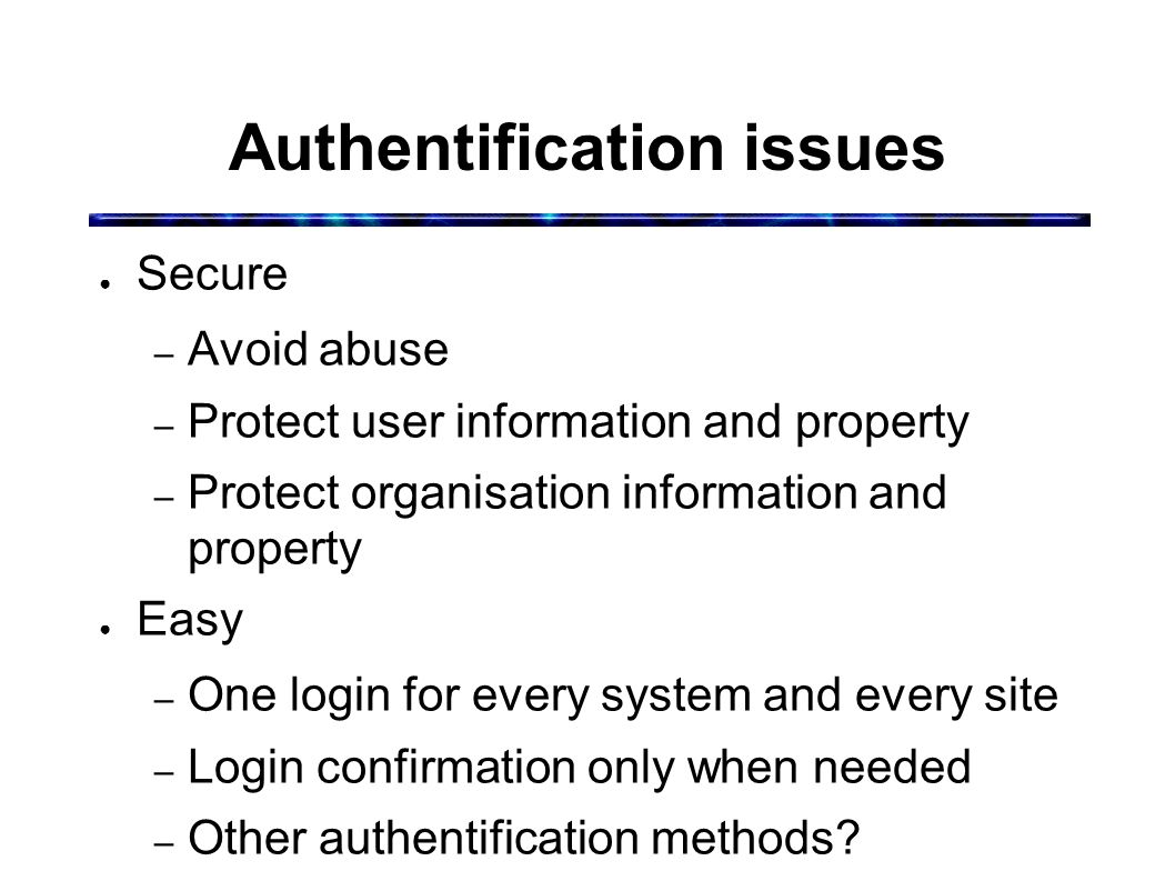Authentification issues ● Secure – Avoid abuse – Protect user information and property – Protect organisation information and property ● Easy – One login for every system and every site – Login confirmation only when needed – Other authentification methods?