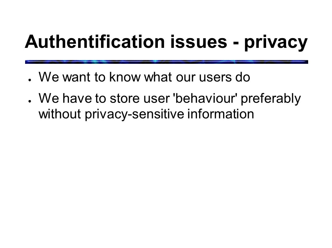 Authentification issues - privacy ● We want to know what our users do ● We have to store user behaviour preferably without privacy-sensitive information