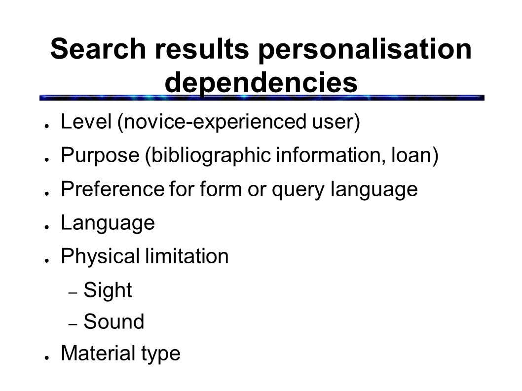 Search results personalisation dependencies ● Level (novice-experienced user) ● Purpose (bibliographic information, loan) ● Preference for form or query language ● Language ● Physical limitation – Sight – Sound ● Material type