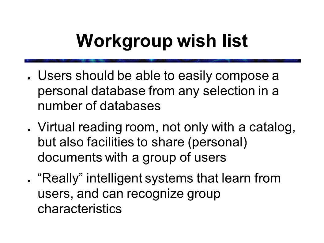 Workgroup wish list ● Users should be able to easily compose a personal database from any selection in a number of databases ● Virtual reading room, not only with a catalog, but also facilities to share (personal) documents with a group of users ● Really intelligent systems that learn from users, and can recognize group characteristics