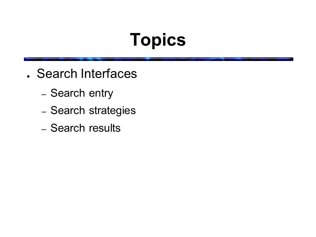 Topics ● Search Interfaces – Search entry – Search strategies – Search results