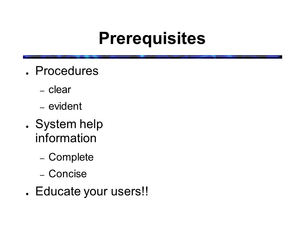 Prerequisites ● Procedures – clear – evident ● System help information – Complete – Concise ● Educate your users!!
