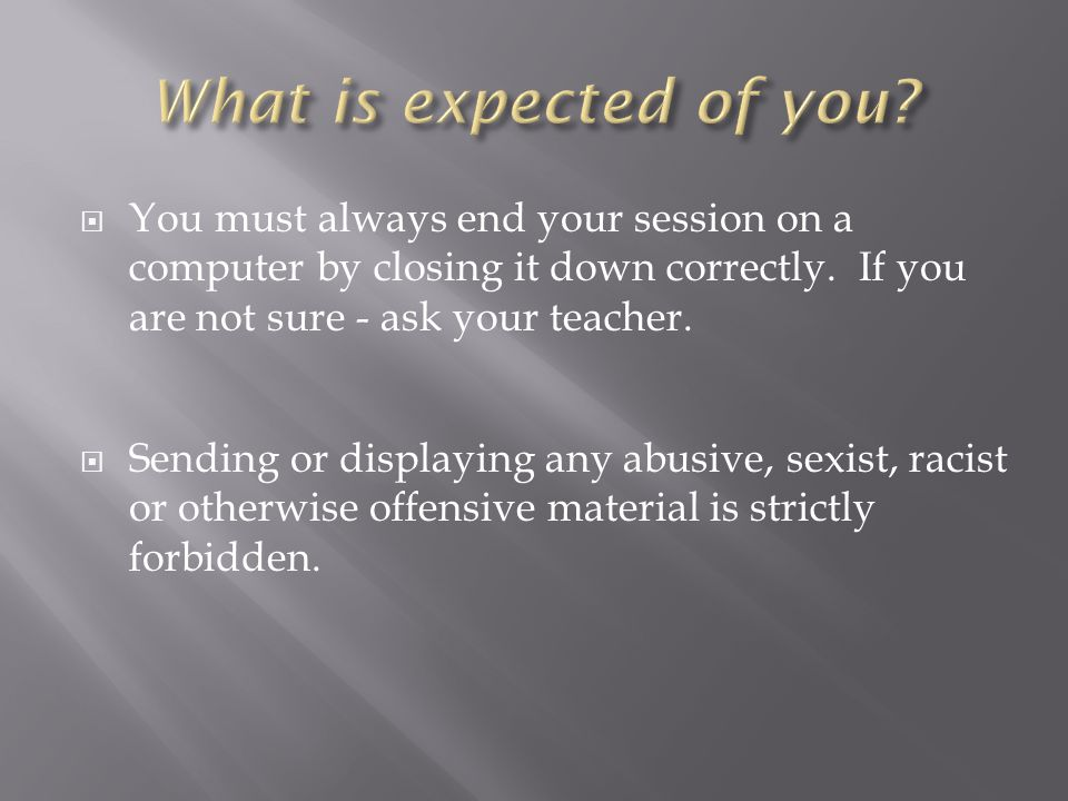  You must always end your session on a computer by closing it down correctly.