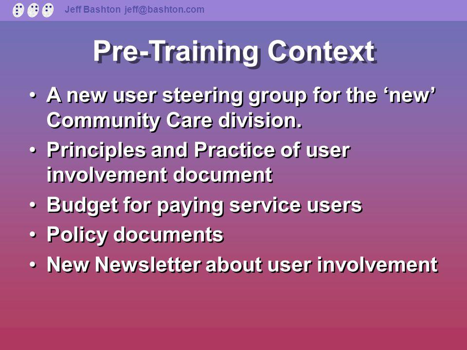 Jeff Bashton jeff@bashton.com Pre-Training Context 'New' community care division User involvement one of '..