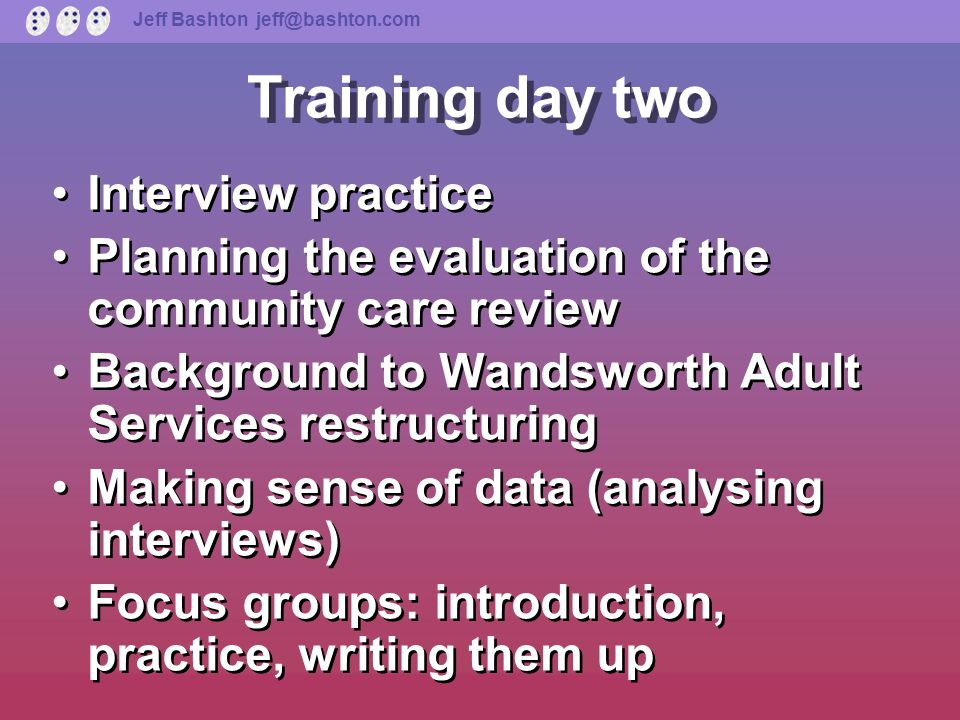 Jeff Bashton jeff@bashton.com Training day one Ice breaker Ground rules What is research Research: the five-step model, illustration Ways of getting information Begin to plan interviews Ice breaker Ground rules What is research Research: the five-step model, illustration Ways of getting information Begin to plan interviews
