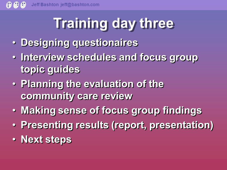 Jeff Bashton jeff@bashton.com Training day two Interview practice Planning the evaluation of the community care review Background to Wandsworth Adult Services restructuring Making sense of data (analysing interviews) Focus groups: introduction, practice, writing them up Interview practice Planning the evaluation of the community care review Background to Wandsworth Adult Services restructuring Making sense of data (analysing interviews) Focus groups: introduction, practice, writing them up