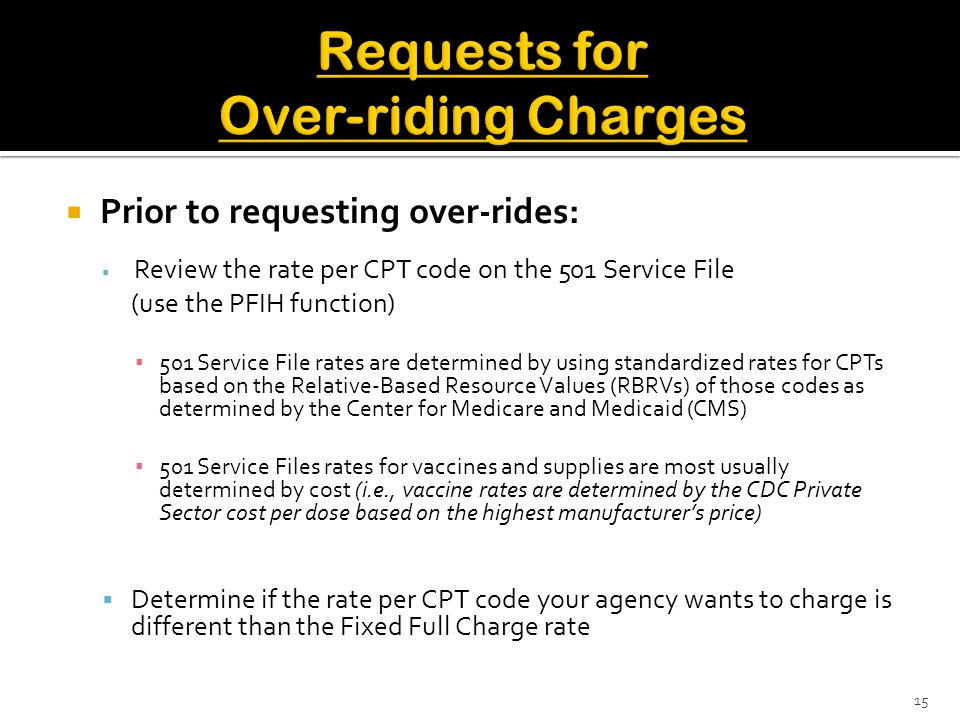  Prior to requesting over-rides:  Review the rate per CPT code on the 501 Service File (use the PFIH function) ▪ 501 Service File rates are determined by using standardized rates for CPTs based on the Relative-Based Resource Values (RBRVs) of those codes as determined by the Center for Medicare and Medicaid (CMS) ▪ 501 Service Files rates for vaccines and supplies are most usually determined by cost (i.e., vaccine rates are determined by the CDC Private Sector cost per dose based on the highest manufacturer's price)  Determine if the rate per CPT code your agency wants to charge is different than the Fixed Full Charge rate 15