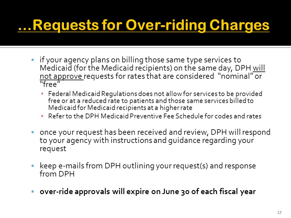 if your agency plans on billing those same type services to Medicaid (for the Medicaid recipients) on the same day, DPH will not approve requests for rates that are considered nominal or free ▪ Federal Medicaid Regulations does not allow for services to be provided free or at a reduced rate to patients and those same services billed to Medicaid for Medicaid recipients at a higher rate ▪ Refer to the DPH Medicaid Preventive Fee Schedule for codes and rates  once your request has been received and review, DPH will respond to your agency with instructions and guidance regarding your request  keep e-mails from DPH outlining your request(s) and response from DPH  over-ride approvals will expire on June 30 of each fiscal year 17