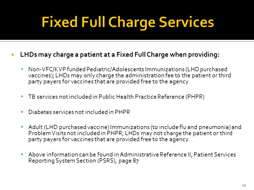  LHDs may charge a patient at a Fixed Full Charge when providing:  Non-VFC/KVP funded Pediatric/Adolescents Immunizations (LHD purchased vaccines); LHDs may only charge the administration fee to the patient or third party payers for vaccines that are provided free to the agency  TB services not included in Public Health Practice Reference (PHPR)  Diabetes services not included in PHPR  Adult (LHD purchased vaccine) Immunizations (to include flu and pneumonia) and Problem Visits not included in PHPR; LHDs may not charge the patient or third party payers for vaccines that are provided free to the agency  Above information can be found in Administrative Reference II, Patient Services Reporting System Section (PSRS), page 87 19