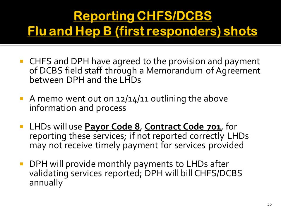  CHFS and DPH have agreed to the provision and payment of DCBS field staff through a Memorandum of Agreement between DPH and the LHDs  A memo went out on 12/14/11 outlining the above information and process  LHDs will use Payor Code 8, Contract Code 701, for reporting these services; if not reported correctly LHDs may not receive timely payment for services provided  DPH will provide monthly payments to LHDs after validating services reported; DPH will bill CHFS/DCBS annually 20