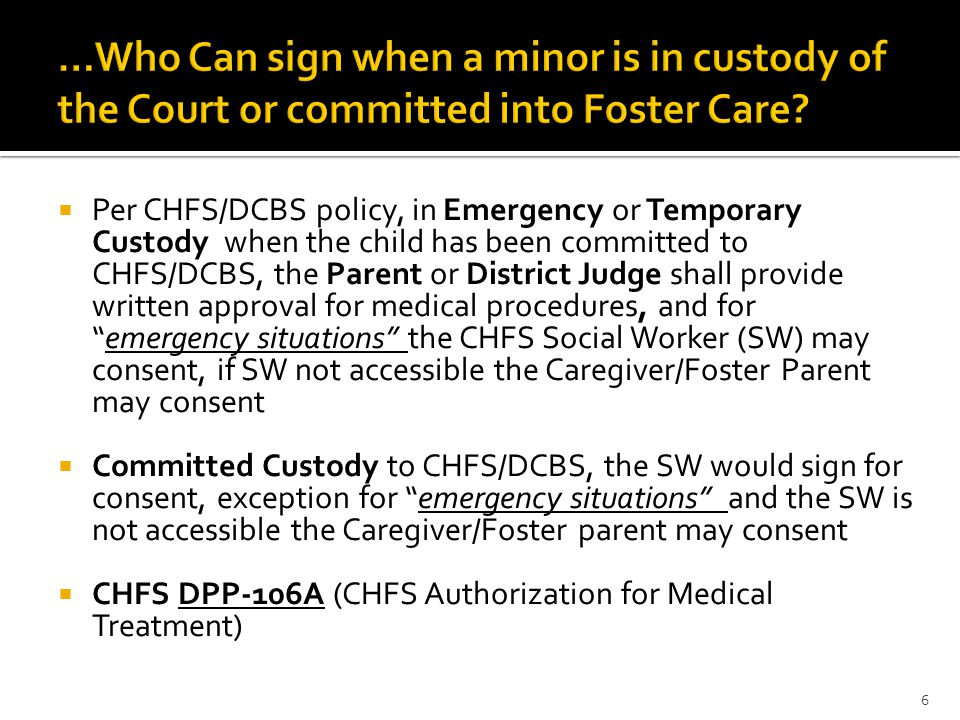  Per CHFS/DCBS policy, in Emergency or Temporary Custody when the child has been committed to CHFS/DCBS, the Parent or District Judge shall provide written approval for medical procedures, and for emergency situations the CHFS Social Worker (SW) may consent, if SW not accessible the Caregiver/Foster Parent may consent  Committed Custody to CHFS/DCBS, the SW would sign for consent, exception for emergency situations and the SW is not accessible the Caregiver/Foster parent may consent  CHFS DPP-106A (CHFS Authorization for Medical Treatment) 6