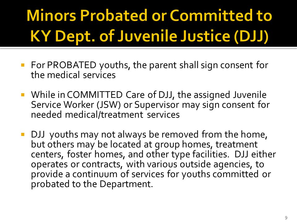  For PROBATED youths, the parent shall sign consent for the medical services  While in COMMITTED Care of DJJ, the assigned Juvenile Service Worker (JSW) or Supervisor may sign consent for needed medical/treatment services  DJJ youths may not always be removed from the home, but others may be located at group homes, treatment centers, foster homes, and other type facilities.