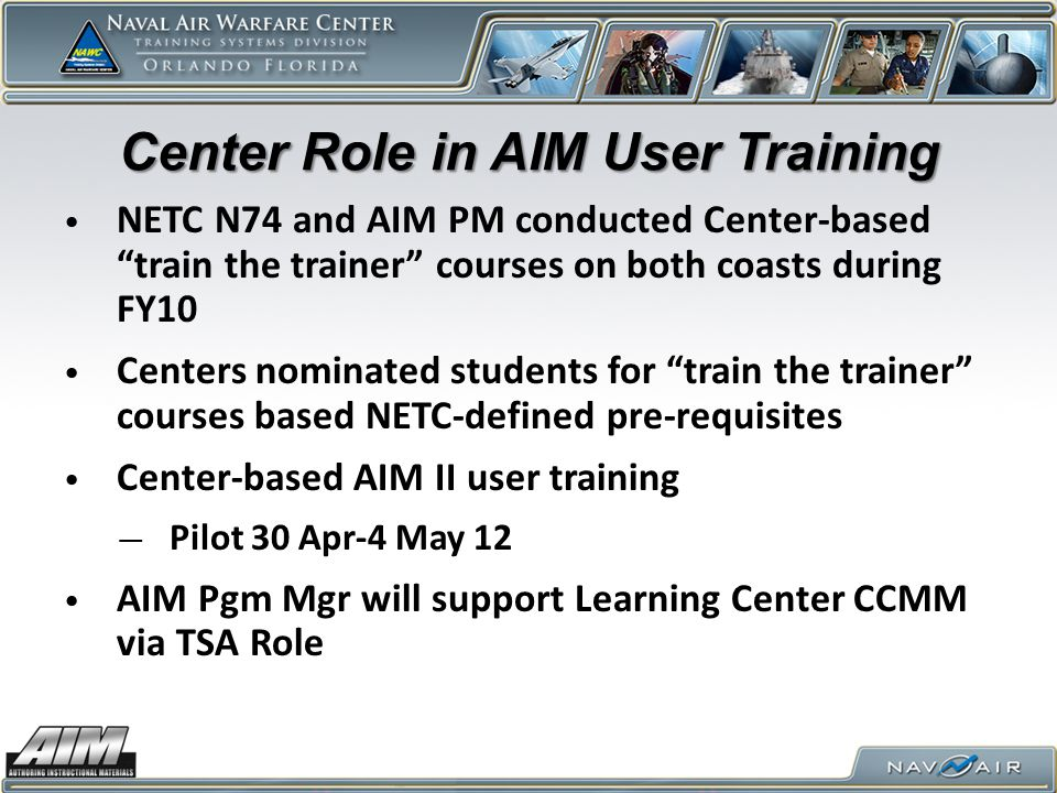 Center Role in AIM User Training NETC N74 and AIM PM conducted Center-based train the trainer courses on both coasts during FY10 Centers nominated students for train the trainer courses based NETC-defined pre-requisites Center-based AIM II user training — Pilot 30 Apr-4 May 12 AIM Pgm Mgr will support Learning Center CCMM via TSA Role