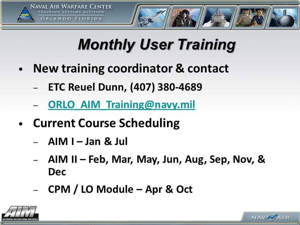 Monthly User Training New training coordinator & contact ‒ ETC Reuel Dunn, (407) 380-4689 ‒ ORLO_AIM_Training@navy.mil ORLO_AIM_Training@navy.mil Curr