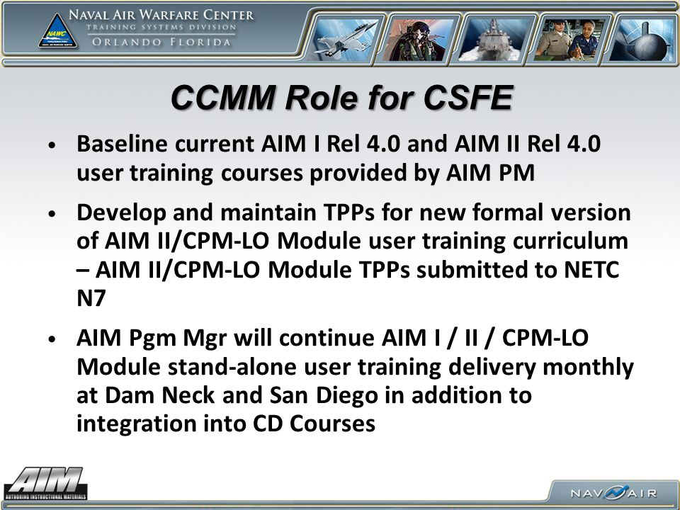 CCMM Role for CSFE Baseline current AIM I Rel 4.0 and AIM II Rel 4.0 user training courses provided by AIM PM Develop and maintain TPPs for new formal version of AIM II/CPM-LO Module user training curriculum – AIM II/CPM-LO Module TPPs submitted to NETC N7 AIM Pgm Mgr will continue AIM I / II / CPM-LO Module stand-alone user training delivery monthly at Dam Neck and San Diego in addition to integration into CD Courses