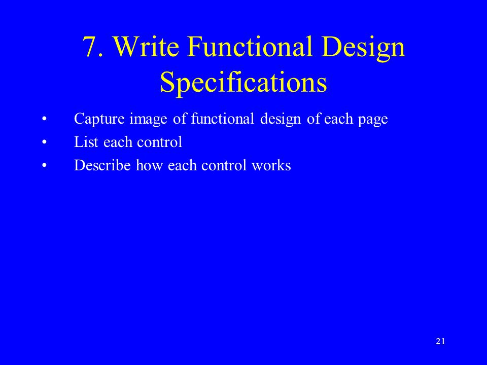 21 7. Write Functional Design Specifications Capture image of functional design of each page List each control Describe how each control works