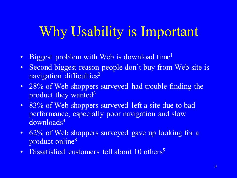 3 Why Usability is Important Biggest problem with Web is download time 1 Second biggest reason people don't buy from Web site is navigation difficulti
