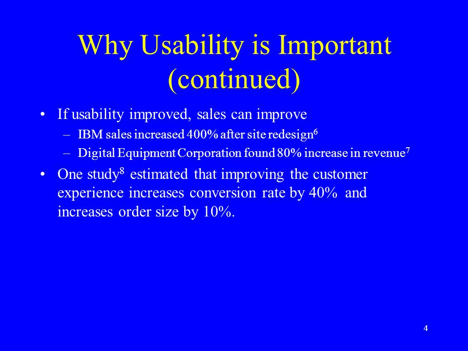 4 Why Usability is Important (continued) If usability improved, sales can improve –IBM sales increased 400% after site redesign 6 –Digital Equipment C