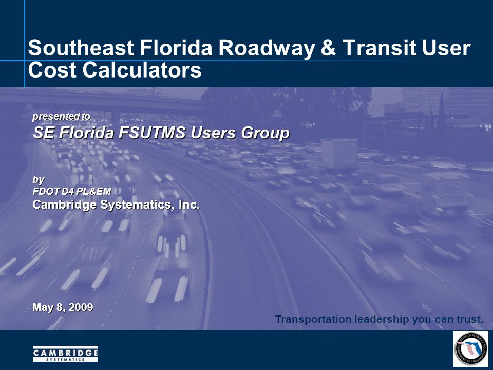 Transportation leadership you can trust. presented to SE Florida FSUTMS Users Group by FDOT D4 PL&EM Cambridge Systematics, Inc. May 8, 2009 Southeast
