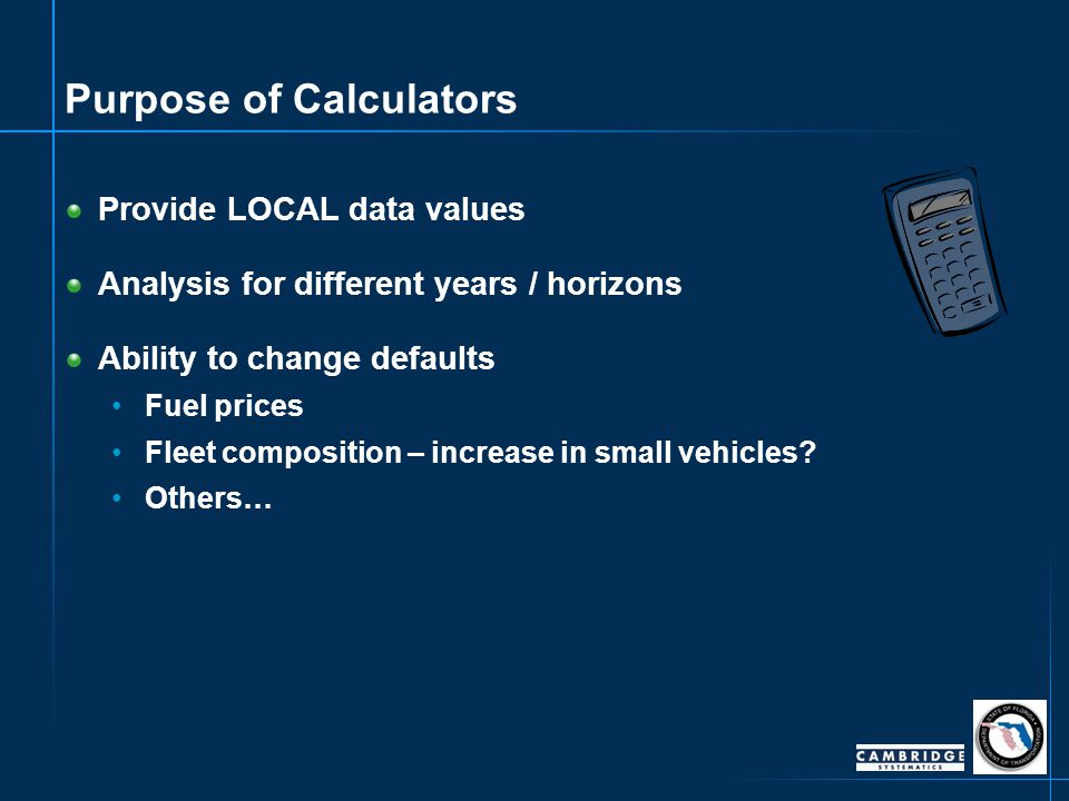 Purpose of Calculators Provide LOCAL data values Analysis for different years / horizons Ability to change defaults Fuel prices Fleet composition – in