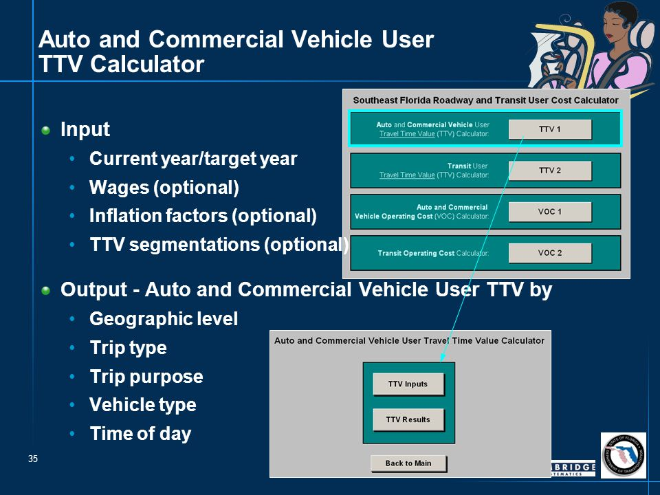35 Auto and Commercial Vehicle User TTV Calculator Input Current year/target year Wages (optional) Inflation factors (optional) TTV segmentations (optional) Output - Auto and Commercial Vehicle User TTV by Geographic level Trip type Trip purpose Vehicle type Time of day