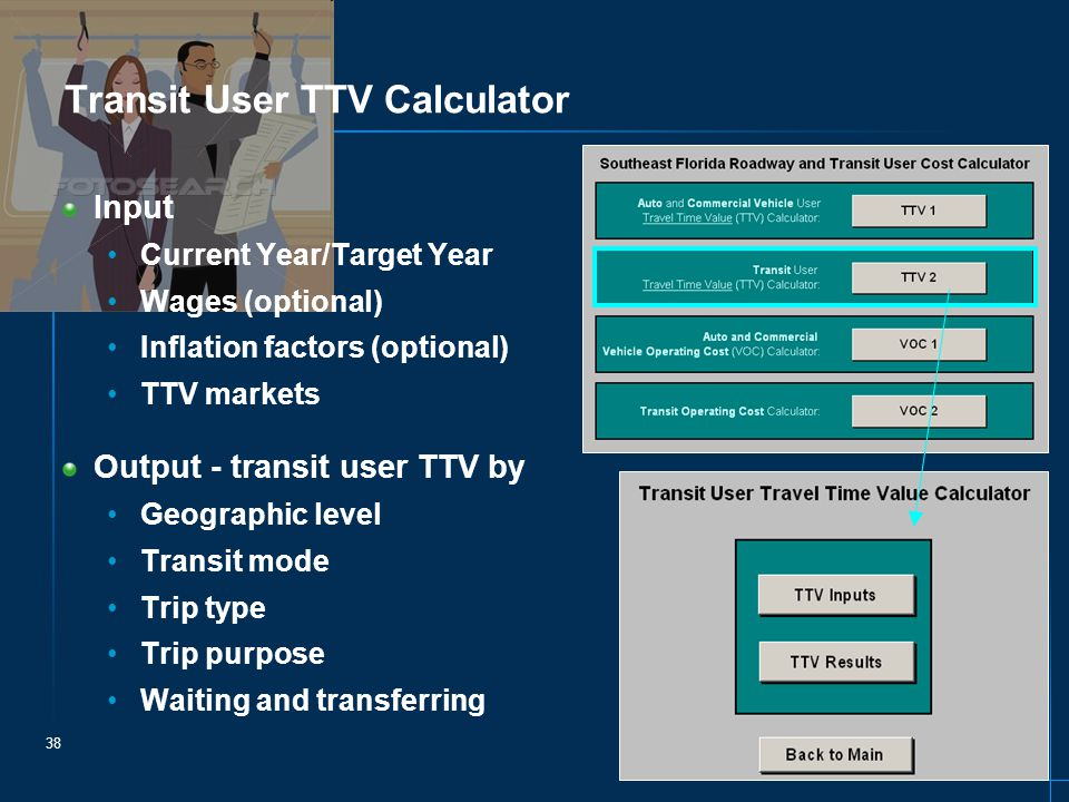 38 Transit User TTV Calculator Input Current Year/Target Year Wages (optional) Inflation factors (optional) TTV markets Output - transit user TTV by Geographic level Transit mode Trip type Trip purpose Waiting and transferring