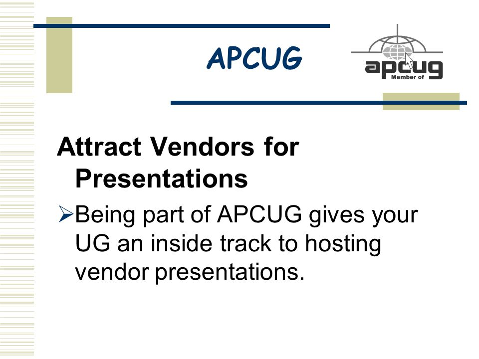 APCUG Attract Vendors for Presentations  Being part of APCUG gives your UG an inside track to hosting vendor presentations.