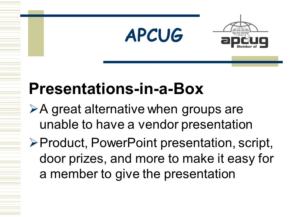APCUG Presentations-in-a-Box  A great alternative when groups are unable to have a vendor presentation  Product, PowerPoint presentation, script, door prizes, and more to make it easy for a member to give the presentation