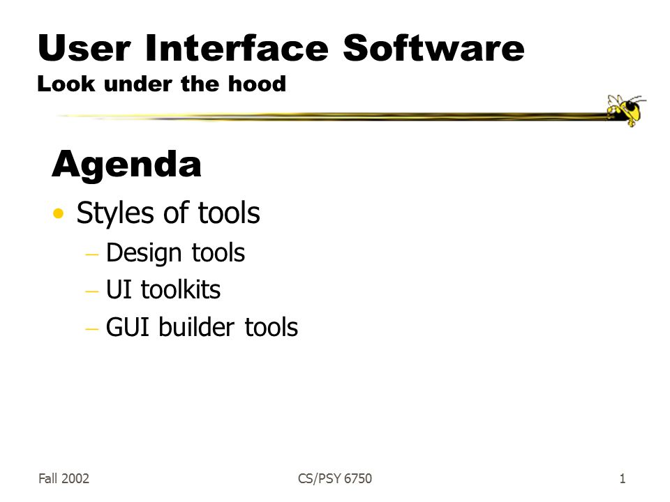 Fall 2002CS/PSY User Interface Software Look under the hood Agenda Styles of tools  Design tools  UI toolkits  GUI builder tools