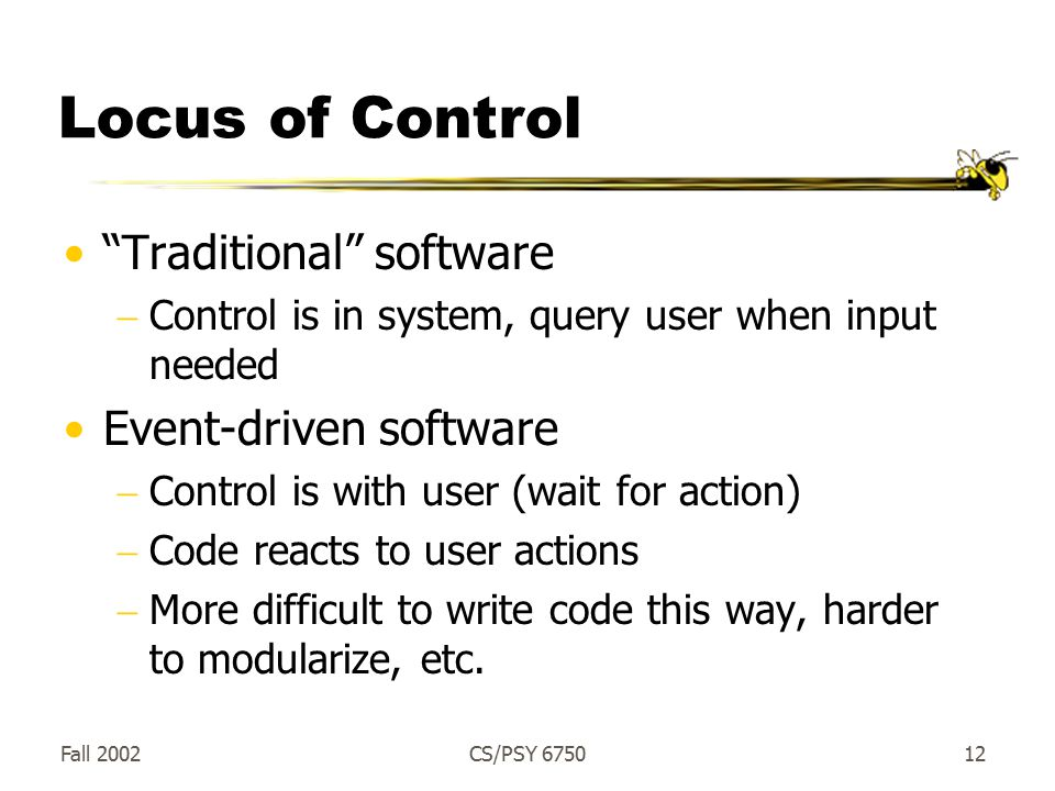 Fall 2002CS/PSY Locus of Control Traditional software  Control is in system, query user when input needed Event-driven software  Control is with user (wait for action)  Code reacts to user actions  More difficult to write code this way, harder to modularize, etc.