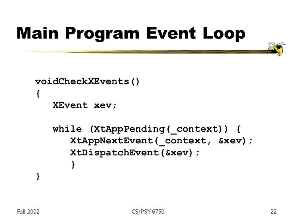 Fall 2002CS/PSY Main Program Event Loop voidCheckXEvents() { XEvent xev; while (XtAppPending(_context)) { XtAppNextEvent(_context, &xev); XtDispatchEvent(&xev); }