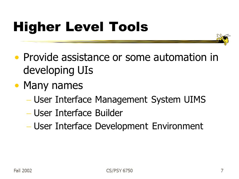 Fall 2002CS/PSY Higher Level Tools Provide assistance or some automation in developing UIs Many names  User Interface Management System UIMS  User Interface Builder  User Interface Development Environment