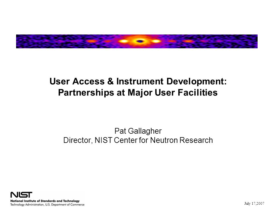 July 17,2007 User Access & Instrument Development: Partnerships at Major User Facilities Pat Gallagher Director, NIST Center for Neutron Research