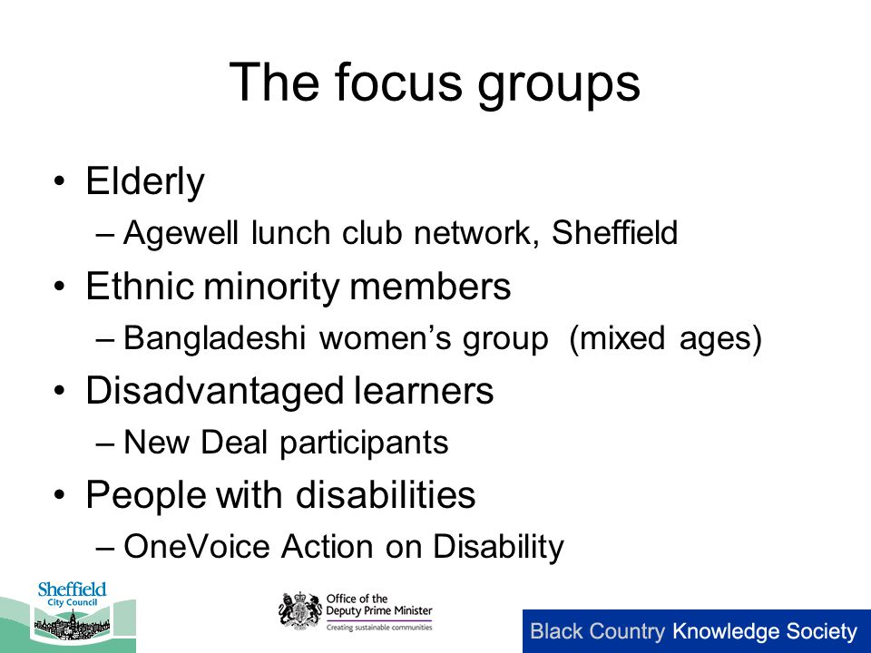 The focus groups Elderly –Agewell lunch club network, Sheffield Ethnic minority members –Bangladeshi women's group (mixed ages) Disadvantaged learners –New Deal participants People with disabilities –OneVoice Action on Disability