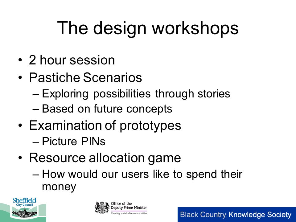 The design workshops 2 hour session Pastiche Scenarios –Exploring possibilities through stories –Based on future concepts Examination of prototypes –Picture PINs Resource allocation game –How would our users like to spend their money