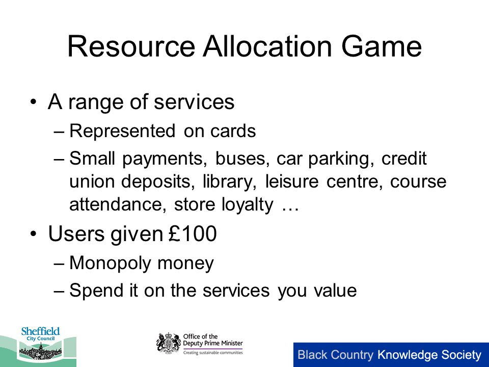 Resource Allocation Game A range of services –Represented on cards –Small payments, buses, car parking, credit union deposits, library, leisure centre, course attendance, store loyalty … Users given £100 –Monopoly money –Spend it on the services you value