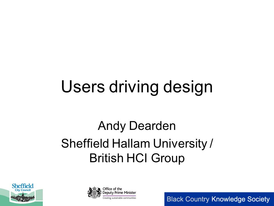 Users driving design Andy Dearden Sheffield Hallam University / British HCI Group