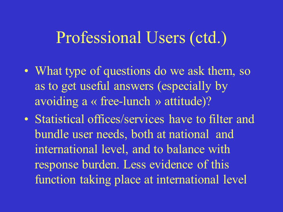 Professional Users (ctd.) What type of questions do we ask them, so as to get useful answers (especially by avoiding a « free-lunch » attitude).
