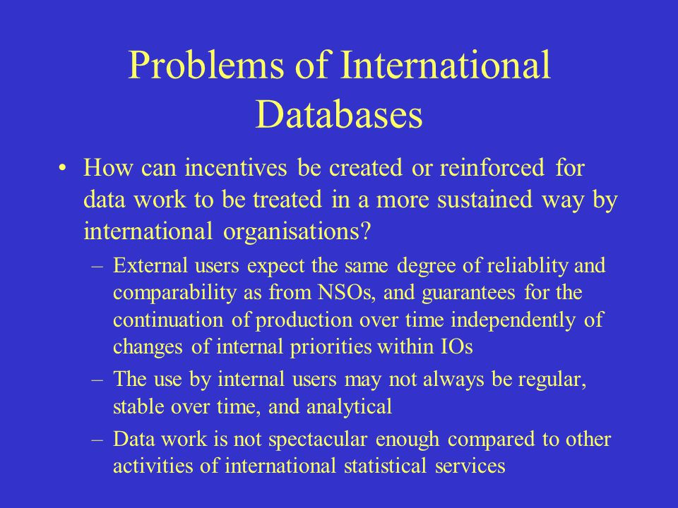 Problems of International Databases How can incentives be created or reinforced for data work to be treated in a more sustained way by international organisations.