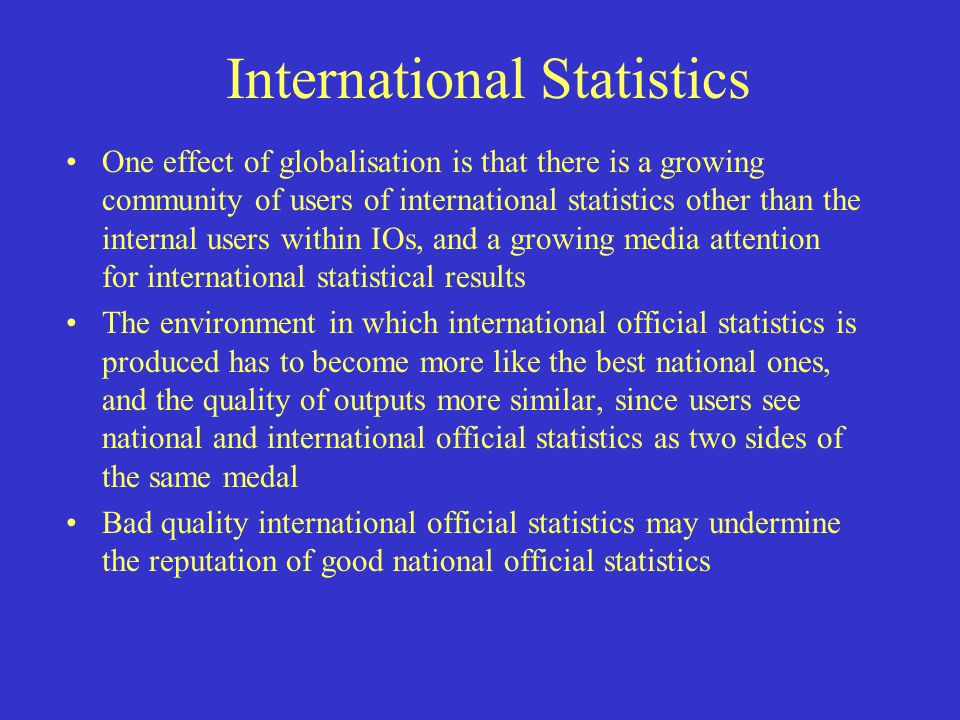 International Statistics One effect of globalisation is that there is a growing community of users of international statistics other than the internal users within IOs, and a growing media attention for international statistical results The environment in which international official statistics is produced has to become more like the best national ones, and the quality of outputs more similar, since users see national and international official statistics as two sides of the same medal Bad quality international official statistics may undermine the reputation of good national official statistics