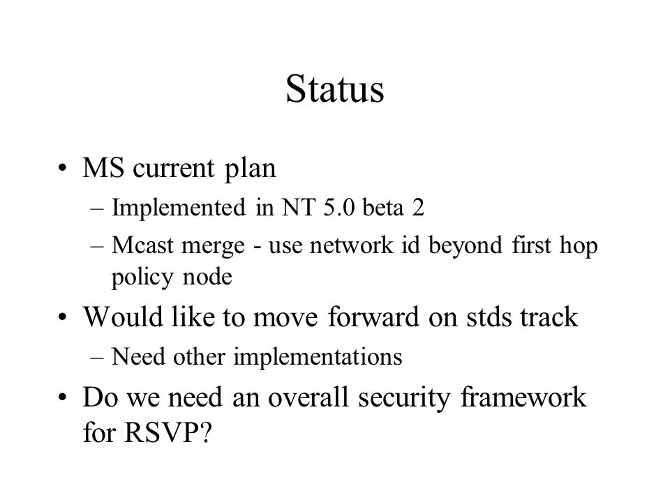Status MS current plan –Implemented in NT 5.0 beta 2 –Mcast merge - use network id beyond first hop policy node Would like to move forward on stds tra