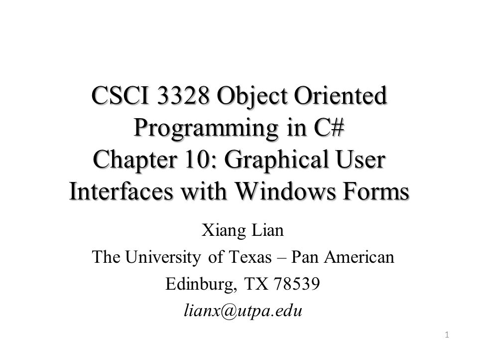 CSCI 3328 Object Oriented Programming in C# Chapter 10: Graphical User Interfaces with Windows Forms 1 Xiang Lian The University of Texas – Pan American Edinburg, TX 78539 lianx@utpa.edu