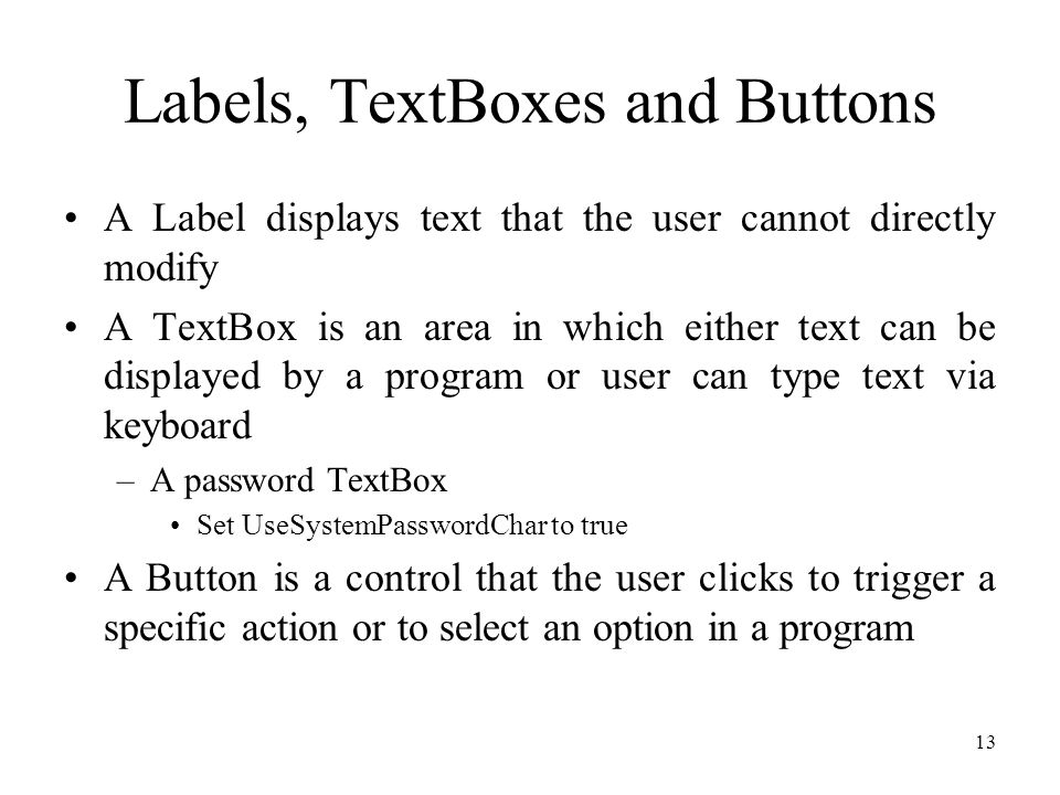 Labels, TextBoxes and Buttons A Label displays text that the user cannot directly modify A TextBox is an area in which either text can be displayed by a program or user can type text via keyboard –A password TextBox Set UseSystemPasswordChar to true A Button is a control that the user clicks to trigger a specific action or to select an option in a program 13