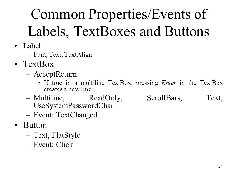 Common Properties/Events of Labels, TextBoxes and Buttons Label –Font, Text, TextAlign TextBox –AcceptReturn If true in a multiline TextBox, pressing Enter in the TextBox creates a new line –Multiline, ReadOnly, ScrollBars, Text, UseSystemPasswordChar –Event: TextChanged Button –Text, FlatStyle –Event: Click 14
