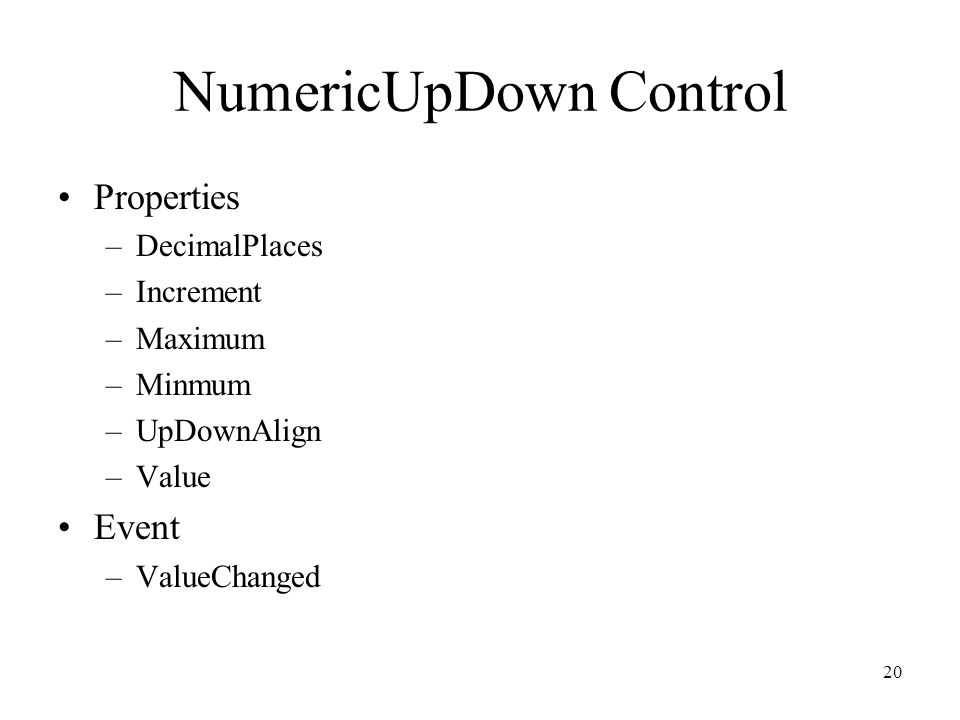 NumericUpDown Control Properties –DecimalPlaces –Increment –Maximum –Minmum –UpDownAlign –Value Event –ValueChanged 20