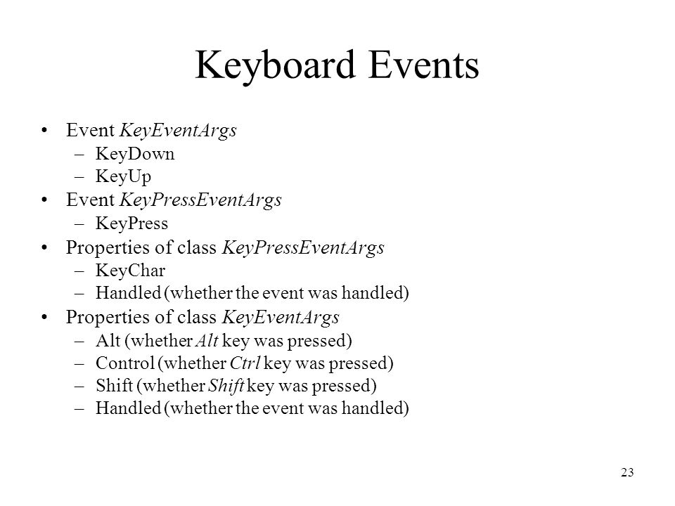 Keyboard Events Event KeyEventArgs –KeyDown –KeyUp Event KeyPressEventArgs –KeyPress Properties of class KeyPressEventArgs –KeyChar –Handled (whether the event was handled) Properties of class KeyEventArgs –Alt (whether Alt key was pressed) –Control (whether Ctrl key was pressed) –Shift (whether Shift key was pressed) –Handled (whether the event was handled) 23