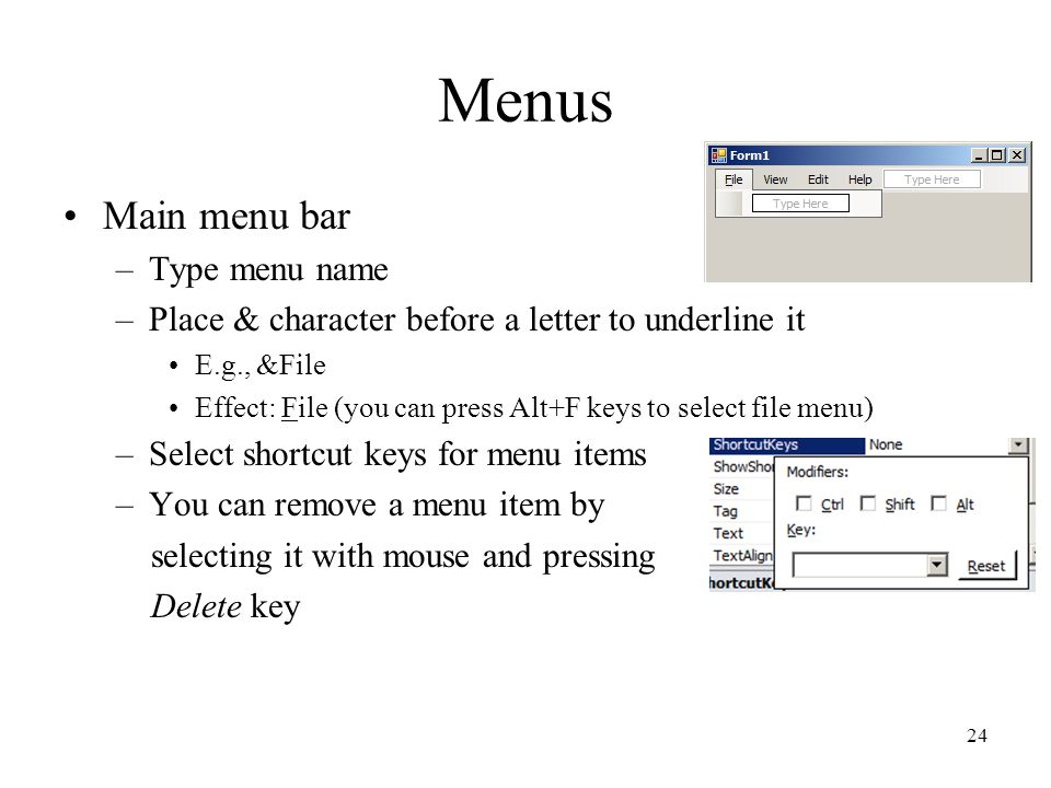 Menus Main menu bar –Type menu name –Place & character before a letter to underline it E.g., &File Effect: File (you can press Alt+F keys to select file menu) –Select shortcut keys for menu items –You can remove a menu item by selecting it with mouse and pressing Delete key 24