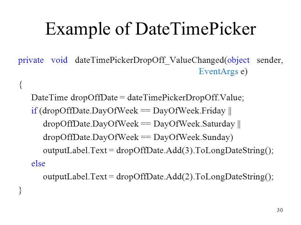 Example of DateTimePicker private void dateTimePickerDropOff_ValueChanged(object sender, EventArgs e) { DateTime dropOffDate = dateTimePickerDropOff.Value; if (dropOffDate.DayOfWeek == DayOfWeek.Friday || dropOffDate.DayOfWeek == DayOfWeek.Saturday || dropOffDate.DayOfWeek == DayOfWeek.Sunday) outputLabel.Text = dropOffDate.Add(3).ToLongDateString(); else outputLabel.Text = dropOffDate.Add(2).ToLongDateString(); } 30