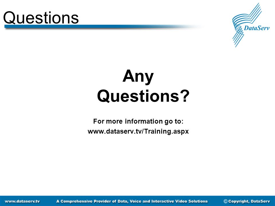 Questions Any Questions For more information go to: www.dataserv.tv/Training.aspx